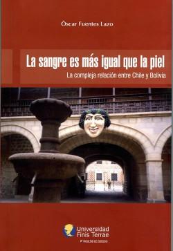 LA SANGRE ES MÁS IGUAL QUE LA PIEL. LA COMPLEJA RELACIÓN ENTRE CHILE Y BOLIVIA.