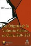 LOS ORÍGENES DE LA VIOLENCIA POLÍTICA EN CHILE: 1960-1973.