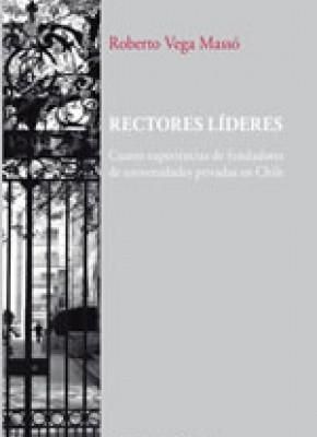 RECTORES LÍDERES. CUATRO EXPERIENCIAS DE FUNDADORES DE UNIVERSIDADES PRIVADAS EN CHILE