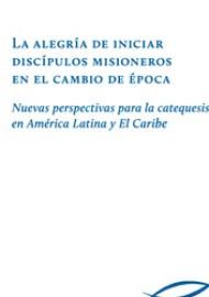 La alegría de iniciar discípulos misioneros en el cambio de época. Nuevas perspectivas para la catequesis en América Latina y El Caribe.