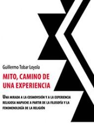 Mito, Camino De Una Experiencia. Una Mirada A La Cosmovisión Religiosa Mapuche A Partir De La Filosofía Y La Fenomenología De La Religión