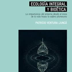 Ecología integral y bioética. La importancia del entorno desde el inicio de la vida hasta la esfera planetaria