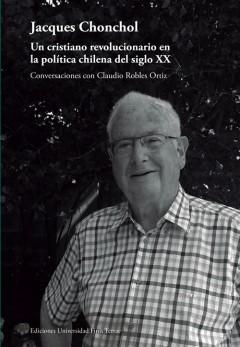 JACQUES CHONCHOL. UN CRISTIANO REVOLUCIONARIO EN LA POLÍTICA CHILENA DEL SIGLO XX