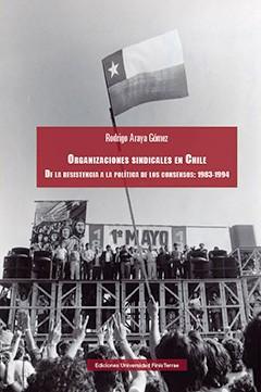 ORGANIZACIONES SINDICALES EN CHILE. DE LA RESISTENCIA A LA POLÍTICA DE LOS CONSENSOS: 1983-1994